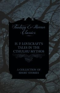 H. P. Lovecraft's Tales in the Cthulhu Mythos - A Collection of