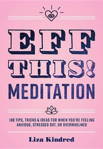 Eff This! Meditation: 108 Tips, Tricks, and Ideas for When You\'