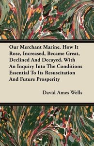 Our Merchant Marine. How It Rose, Increased, Became Great, Decli