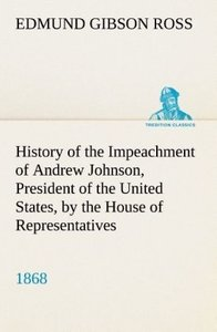 History of the Impeachment of Andrew Johnson, President of the U