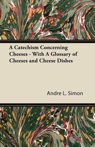 A Catechism Concerning Cheeses - With A Glossary of Cheeses and