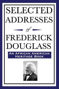 Selected Addresses of Frederick Douglass (An African American He