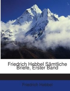 Friedrich Hebbel Sämtliche Briefe, Erster Band