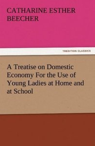 A Treatise on Domestic Economy For the Use of Young Ladies at Ho
