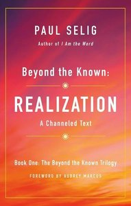 Beyond the Known: Realization: A Channeled Text
