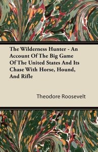The Wilderness Hunter - An Account of the Big Game of the United