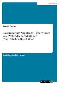 Das Kaisertum Napoleons - Überwinder oder Vollender der Ideale d