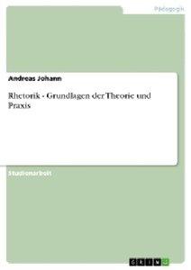 Rhetorik - Grundlagen der Theorie und Praxis