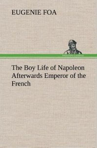 The Boy Life of Napoleon Afterwards Emperor of the French