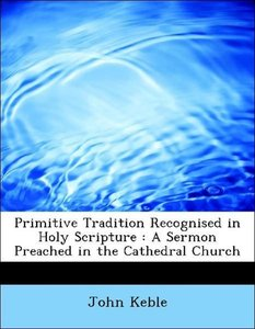 Primitive Tradition Recognised in Holy Scripture : A Sermon Prea