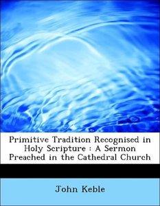 Primitive Tradition Recognised in Holy Scripture : A Sermon Prea