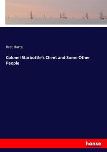 Colonel Starbottle\'s Client and Some Other People