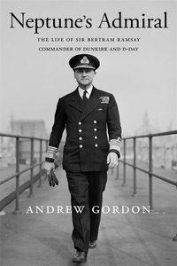 Neptune\'s Admiral: The Life of Sir Bertram Ramsay, Commander of