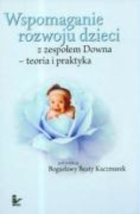 Wspomaganie rozwoju dzieci z zespolem Downa teoria i praktyka