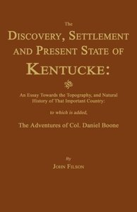 The Discovery, Settlement and Present State of Kentucke: And an