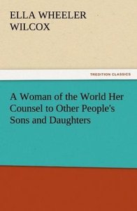 A Woman of the World Her Counsel to Other People's Sons and Daug