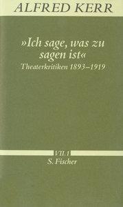 Ich sage, was zu sagen ist. Theaterkritiken 1893 - 1919