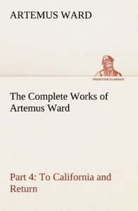 The Complete Works of Artemus Ward - Part 4: To California and R