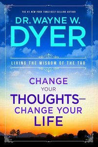Change Your Thoughts - Change Your Life: Living the Wisdom of th