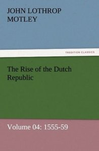 The Rise of the Dutch Republic - Volume 04: 1555-59