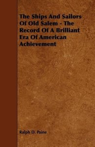 The Ships and Sailors of Old Salem - The Record of a Brilliant E