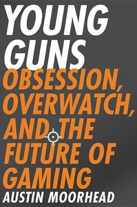 Young Guns: Obsession, Overwatch, and the Future of Gaming