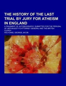 The History Of The Last Trial By Jury For Atheism In England; a