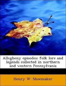 Allegheny episodes; folk lore and legends collected in northern