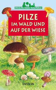 Ensslins kleine Naturführer. Pilze im Wald und auf der Wiese