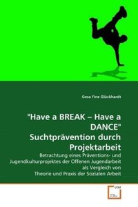 """Have a BREAK - Have a DANCE"" Suchtprävention durch Projektarbei"