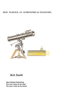 How to Build an Astronomical Telescope