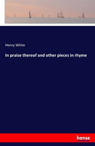 In praise thereof and other pieces in rhyme