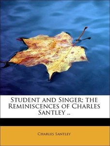 Student and Singer; the Reminiscences of Charles Santley ..