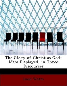 The Glory of Christ as God-Man: Displayed, in Three Discourses