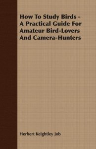 How to Study Birds - A Practical Guide for Amateur Bird-Lovers a