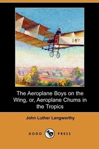 The Aeroplane Boys on the Wing, Or, Aeroplane Chums in the Tropi