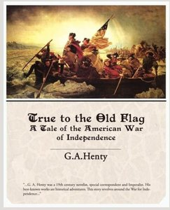 True to the Old Flag A Tale of the American War of Independence