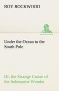 Under the Ocean to the South Pole Or, the Strange Cruise of the