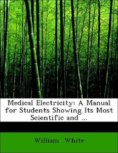 Medical Electricity: A Manual for Students Showing Its Most Scie