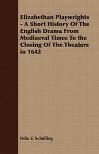 Elizabethan Playwrights - A Short History Of The English Drama F
