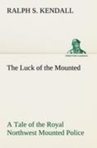 The Luck of the Mounted A Tale of the Royal Northwest Mounted Po