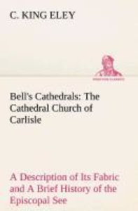Bell's Cathedrals: The Cathedral Church of Carlisle A Descriptio