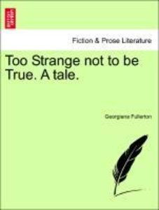 Too Strange not to be True. A tale. VOL. III.