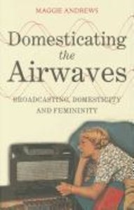 Domesticating the Airwaves: Broadcasting, Domesticity and Femini