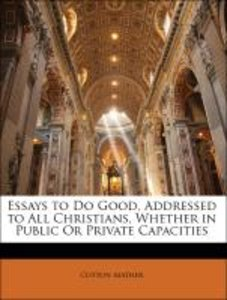 Essays to Do Good, Addressed to All Christians, Whether in Publi