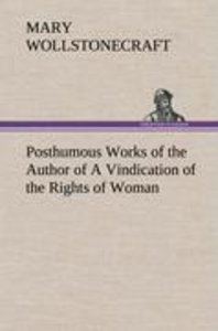 Posthumous Works of the Author of A Vindication of the Rights of