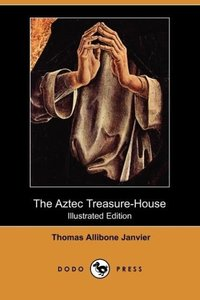The Aztec Treasure-House (Illustrated Edition) (Dodo Press)