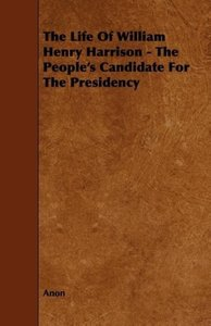 The Life of William Henry Harrison - The People's Candidate for