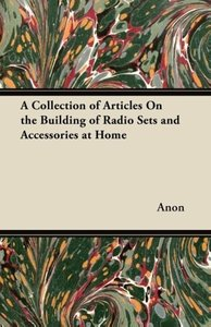 A Collection of Articles On the Building of Radio Sets and Acces