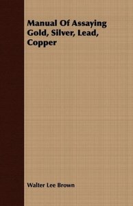 Manual Of Assaying Gold, Silver, Lead, Copper